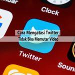 Cara Mengatasi Twitter tidak Bisa Play Video